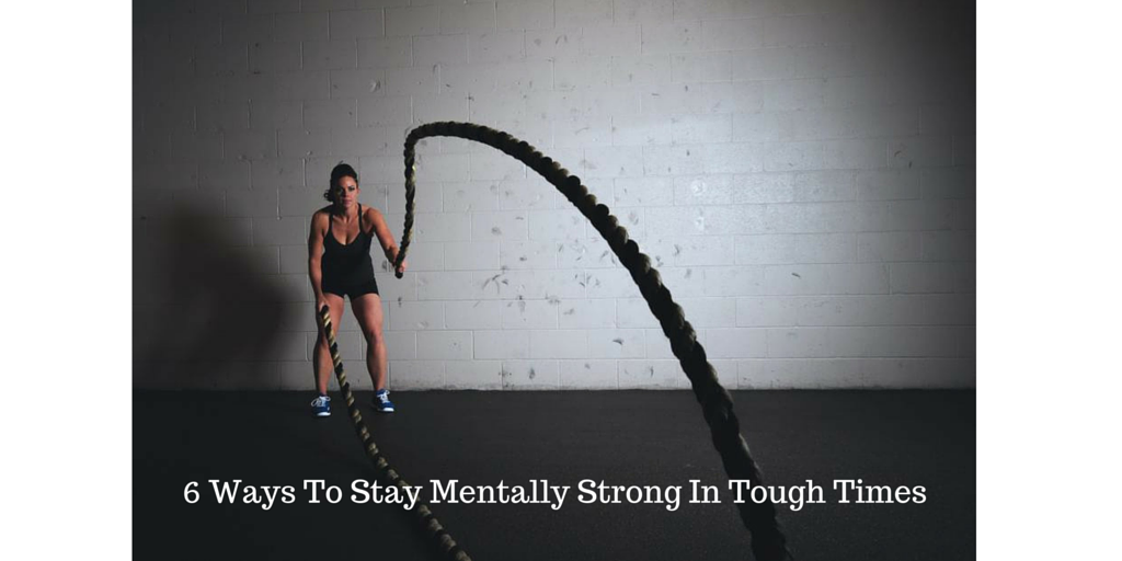 6 Ways To Stay Mentally Strong In Tough Times